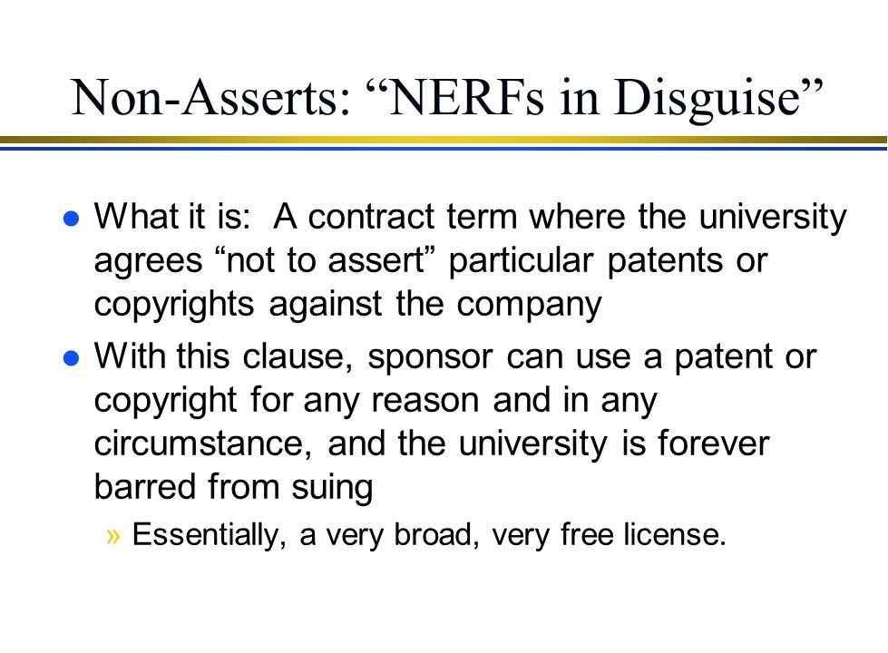 "NERFs and Sublicensing l Avoid NERFs that include ""right to sublicense"" »Otherwise, Sponsor can grant permission to a third party to use your technolo"