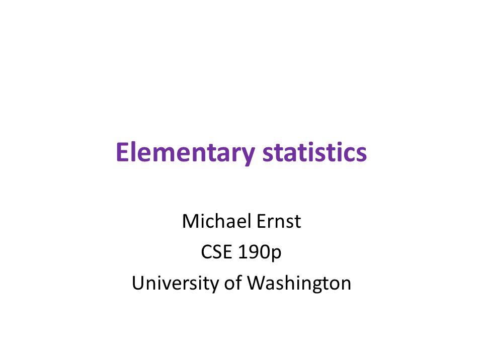 Elementary statistics Michael Ernst CSE 190p University of Washington