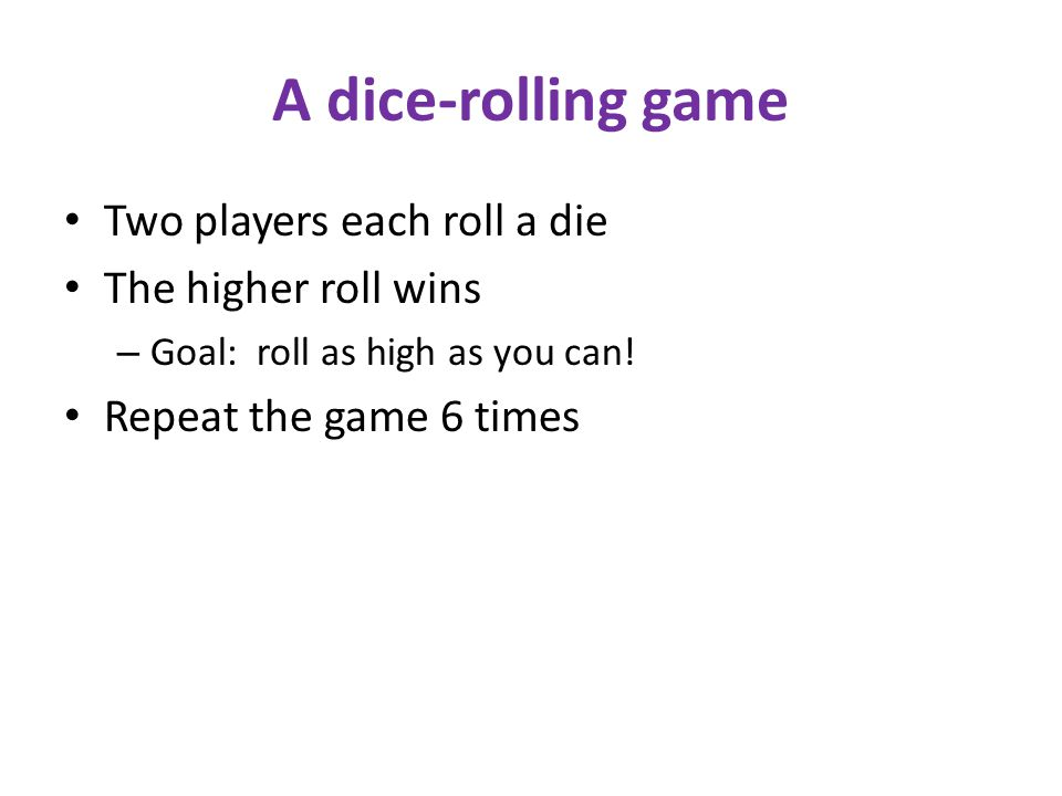 A dice-rolling game Two players each roll a die The higher roll wins – Goal: roll as high as you can.