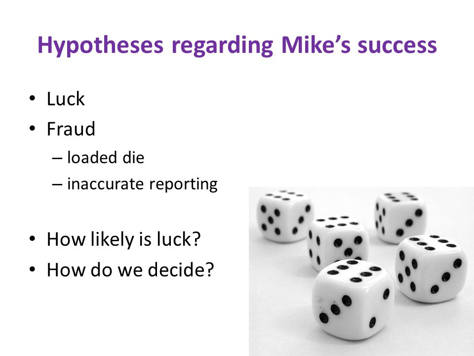 Hypotheses regarding Mike's success Luck Fraud – loaded die – inaccurate reporting How likely is luck.