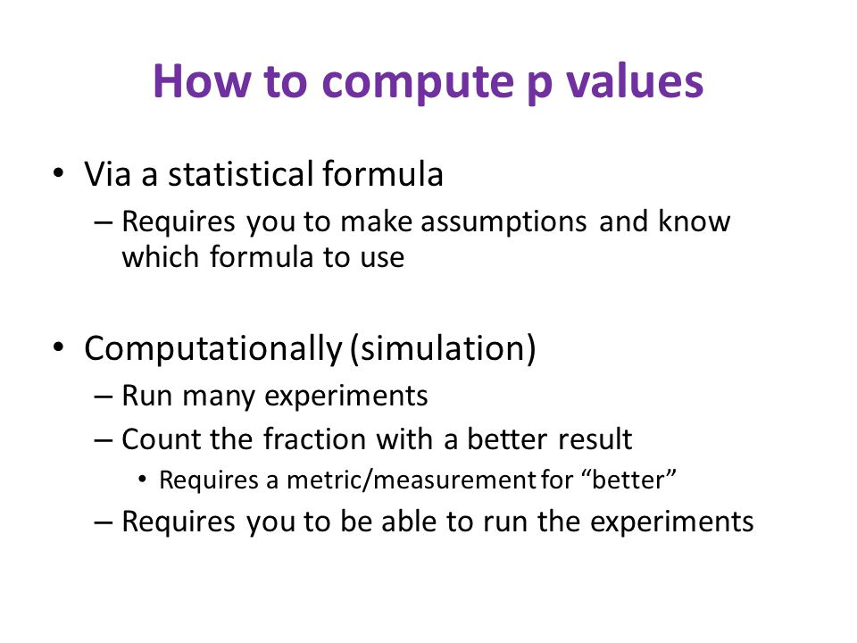 Interpreting p values p value of 5% or less = statistically significant – This is a convention; there is nothing magical about 5% Two types of errors may occur in statistical tests: false positive (or false alarm or Type I error): no real effect, but report an effect (through good/bad luck or coincidence) – If no real effect, a false positive occurs about 1 time in 20 – If there is a real effect, a false positive occurs less often false negative (or miss or Type II error): real effect, but report no effect (through good/bad luck or coincidence) – The smaller the effect, the more likely a false negative is – How many die rolls to detect a die that is only slightly loaded.