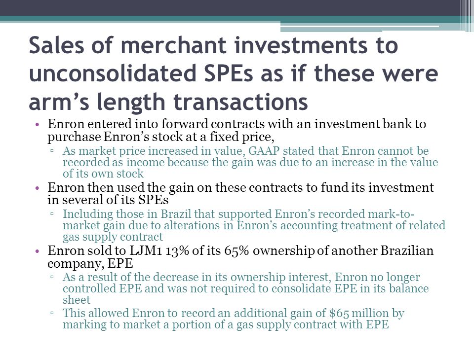 Sales of merchant investments to unconsolidated SPEs as if these were arm's length transactions Enron entered into forward contracts with an investment bank to purchase Enron's stock at a fixed price, ▫As market price increased in value, GAAP stated that Enron cannot be recorded as income because the gain was due to an increase in the value of its own stock Enron then used the gain on these contracts to fund its investment in several of its SPEs ▫Including those in Brazil that supported Enron's recorded mark-to- market gain due to alterations in Enron's accounting treatment of related gas supply contract Enron sold to LJM1 13% of its 65% ownership of another Brazilian company, EPE ▫As a result of the decrease in its ownership interest, Enron no longer controlled EPE and was not required to consolidate EPE in its balance sheet ▫This allowed Enron to record an additional gain of $65 million by marking to market a portion of a gas supply contract with EPE