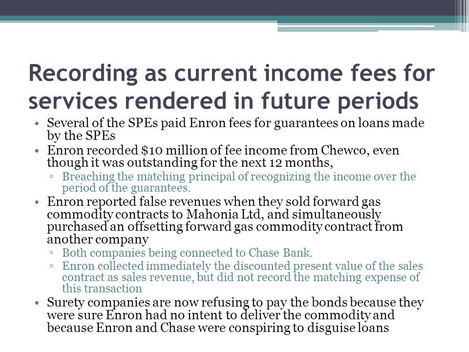 Recording as current income fees for services rendered in future periods Several of the SPEs paid Enron fees for guarantees on loans made by the SPEs Enron recorded $10 million of fee income from Chewco, even though it was outstanding for the next 12 months, ▫Breaching the matching principal of recognizing the income over the period of the guarantees.