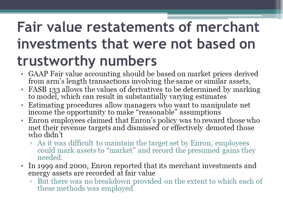 Fair value restatements of merchant investments that were not based on trustworthy numbers GAAP Fair value accounting should be based on market prices derived from arm's length transactions involving the same or similar assets, FASB 133 allows the values of derivatives to be determined by marking to model, which can result in substantially varying estimates Estimating procedures allow managers who want to manipulate net income the opportunity to make reasonable assumptions Enron employees claimed that Enron's policy was to reward those who met their revenue targets and dismissed or effectively demoted those who didn't ▫As it was difficult to maintain the target set by Enron, employees could mark assets to market and record the presumed gains they needed.