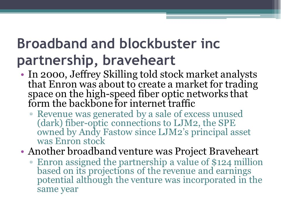 Broadband and blockbuster inc partnership, braveheart In 2000, Jeffrey Skilling told stock market analysts that Enron was about to create a market for trading space on the high-speed fiber optic networks that form the backbone for internet traffic ▫Revenue was generated by a sale of excess unused (dark) fiber-optic connections to LJM2, the SPE owned by Andy Fastow since LJM2's principal asset was Enron stock Another broadband venture was Project Braveheart ▫Enron assigned the partnership a value of $124 million based on its projections of the revenue and earnings potential although the venture was incorporated in the same year