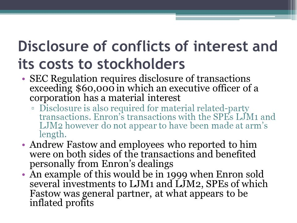 Disclosure of conflicts of interest and its costs to stockholders SEC Regulation requires disclosure of transactions exceeding $60,000 in which an executive officer of a corporation has a material interest ▫Disclosure is also required for material related-party transactions.