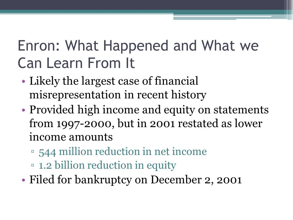 Enron: What Happened and What we Can Learn From It Likely the largest case of financial misrepresentation in recent history Provided high income and equity on statements from 1997-2000, but in 2001 restated as lower income amounts ▫544 million reduction in net income ▫1.2 billion reduction in equity Filed for bankruptcy on December 2, 2001