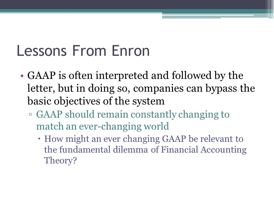 Lessons From Enron GAAP is often interpreted and followed by the letter, but in doing so, companies can bypass the basic objectives of the system ▫GAAP should remain constantly changing to match an ever-changing world  How might an ever changing GAAP be relevant to the fundamental dilemma of Financial Accounting Theory
