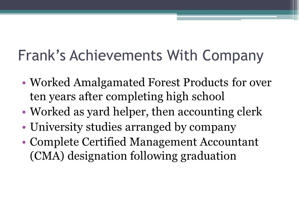 Frank's Achievements With Company Worked Amalgamated Forest Products for over ten years after completing high school Worked as yard helper, then accounting clerk University studies arranged by company Complete Certified Management Accountant (CMA) designation following graduation