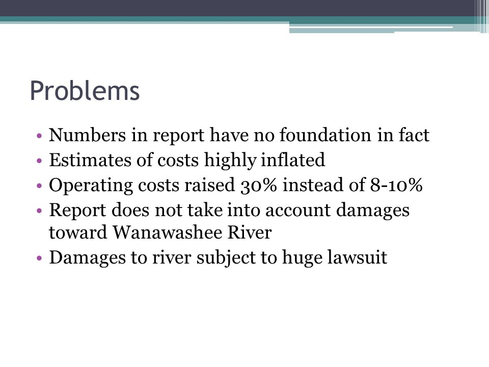 Problems Numbers in report have no foundation in fact Estimates of costs highly inflated Operating costs raised 30% instead of 8-10% Report does not take into account damages toward Wanawashee River Damages to river subject to huge lawsuit