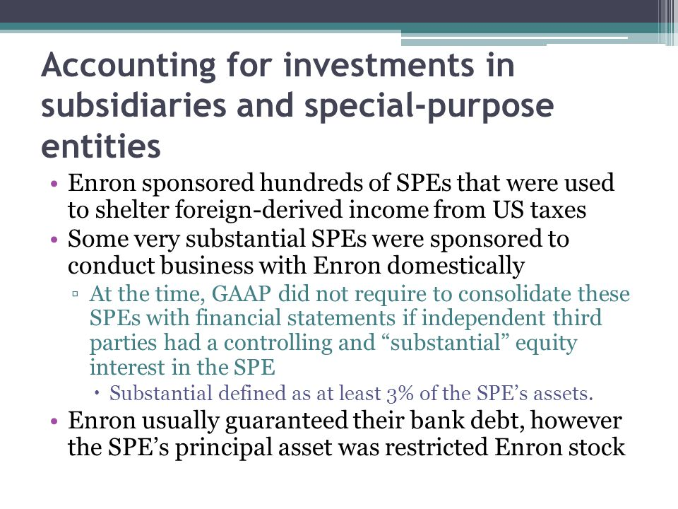 Accounting for investments in subsidiaries and special-purpose entities Enron sponsored hundreds of SPEs that were used to shelter foreign-derived income from US taxes Some very substantial SPEs were sponsored to conduct business with Enron domestically ▫At the time, GAAP did not require to consolidate these SPEs with financial statements if independent third parties had a controlling and substantial equity interest in the SPE  Substantial defined as at least 3% of the SPE's assets.