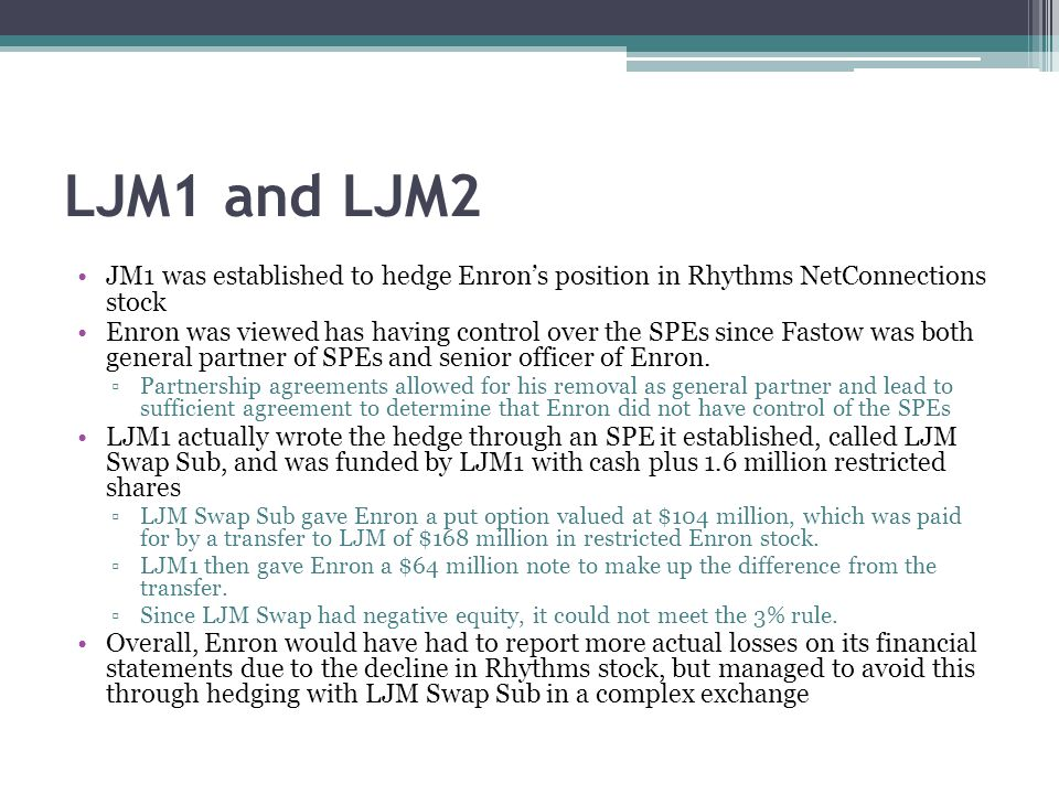 LJM1 and LJM2 JM1 was established to hedge Enron's position in Rhythms NetConnections stock Enron was viewed has having control over the SPEs since Fastow was both general partner of SPEs and senior officer of Enron.