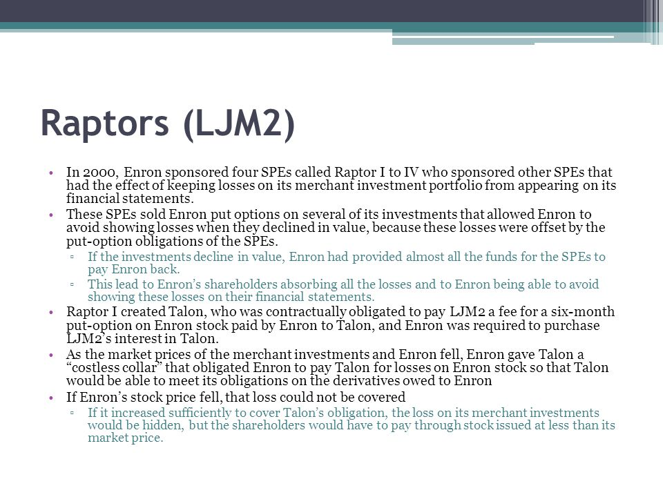 Raptors (LJM2) In 2000, Enron sponsored four SPEs called Raptor I to IV who sponsored other SPEs that had the effect of keeping losses on its merchant investment portfolio from appearing on its financial statements.