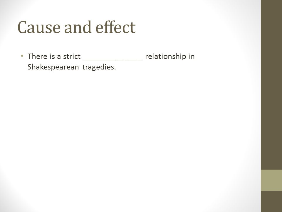 Cause and effect There is a strict ______________ relationship in Shakespearean tragedies.