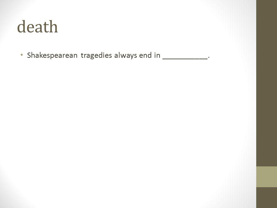 death Shakespearean tragedies always end in ___________.