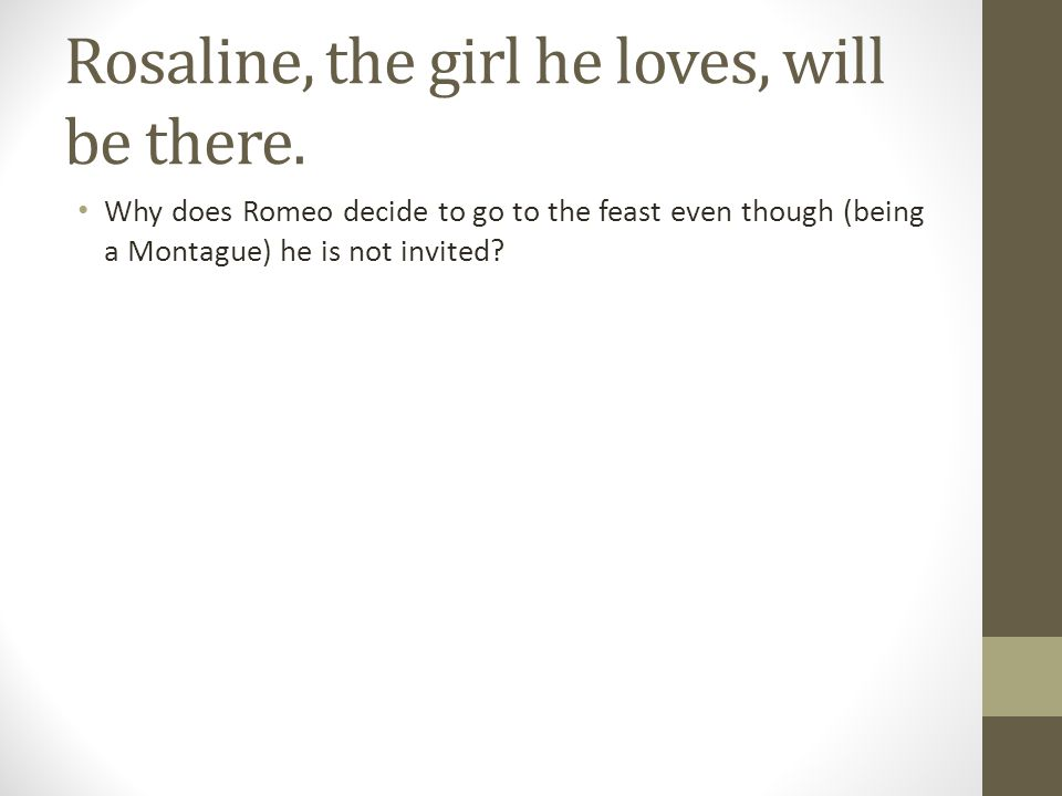 Rosaline, the girl he loves, will be there.