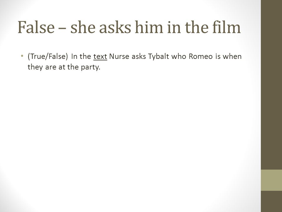 False – she asks him in the film (True/False) In the text Nurse asks Tybalt who Romeo is when they are at the party.