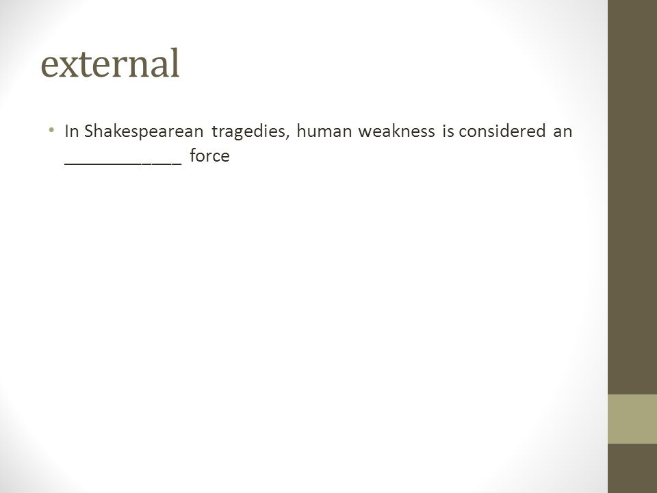 external In Shakespearean tragedies, human weakness is considered an ____________ force