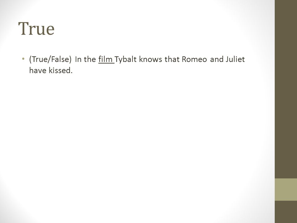 True (True/False) In the film Tybalt knows that Romeo and Juliet have kissed.
