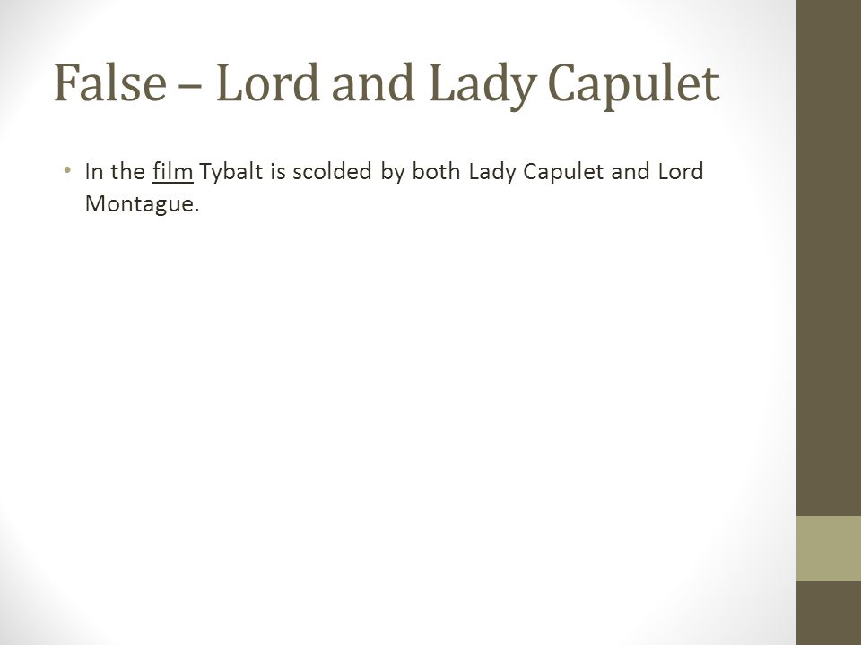 False – Lord and Lady Capulet In the film Tybalt is scolded by both Lady Capulet and Lord Montague.