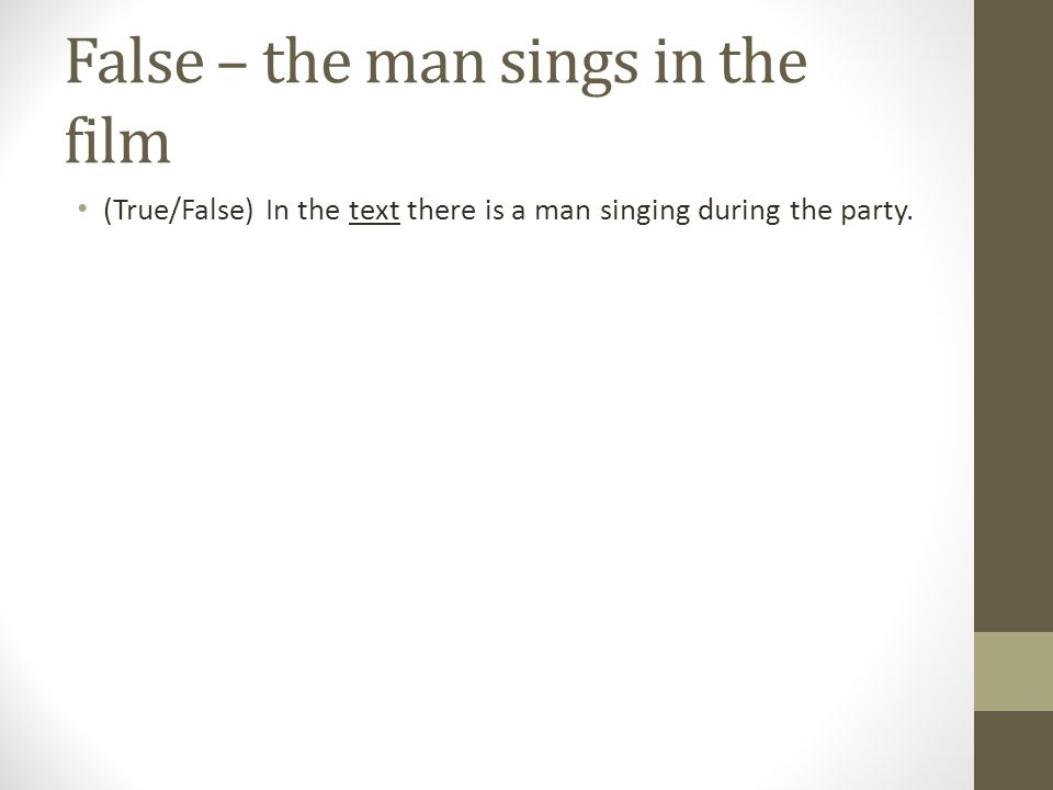 False – the man sings in the film (True/False) In the text there is a man singing during the party.