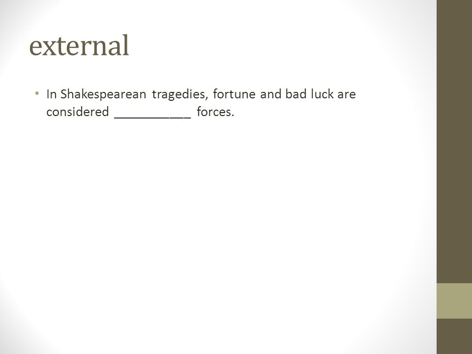 external In Shakespearean tragedies, fortune and bad luck are considered ___________ forces.