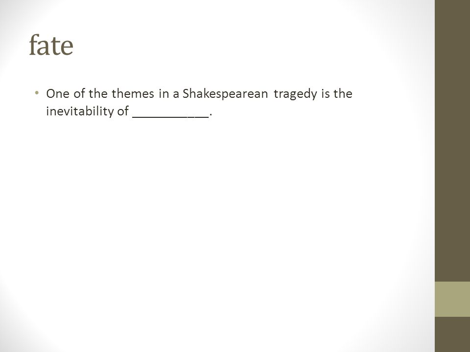 fate One of the themes in a Shakespearean tragedy is the inevitability of ___________.