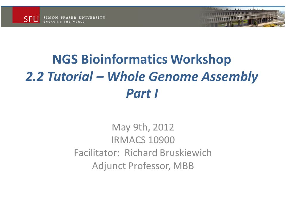 NGS Bioinformatics Workshop 2.2 Tutorial – Whole Genome Assembly Part I May 9th, 2012 IRMACS 10900 Facilitator: Richard Bruskiewich Adjunct Professor, MBB