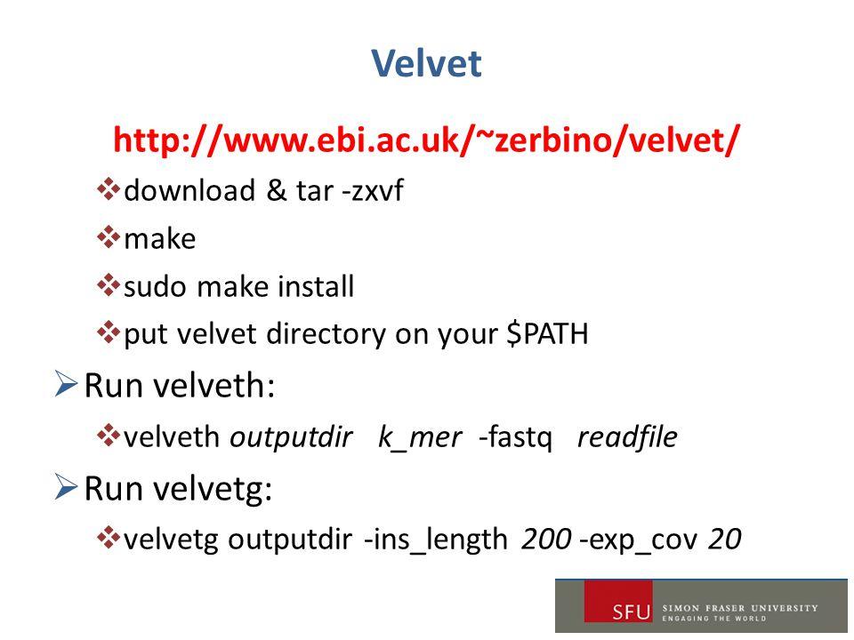 Velvet http://www.ebi.ac.uk/~zerbino/velvet/  download & tar -zxvf  make  sudo make install  put velvet directory on your $PATH  Run velveth:  velveth outputdir k_mer -fastq readfile  Run velvetg:  velvetg outputdir -ins_length 200 -exp_cov 20