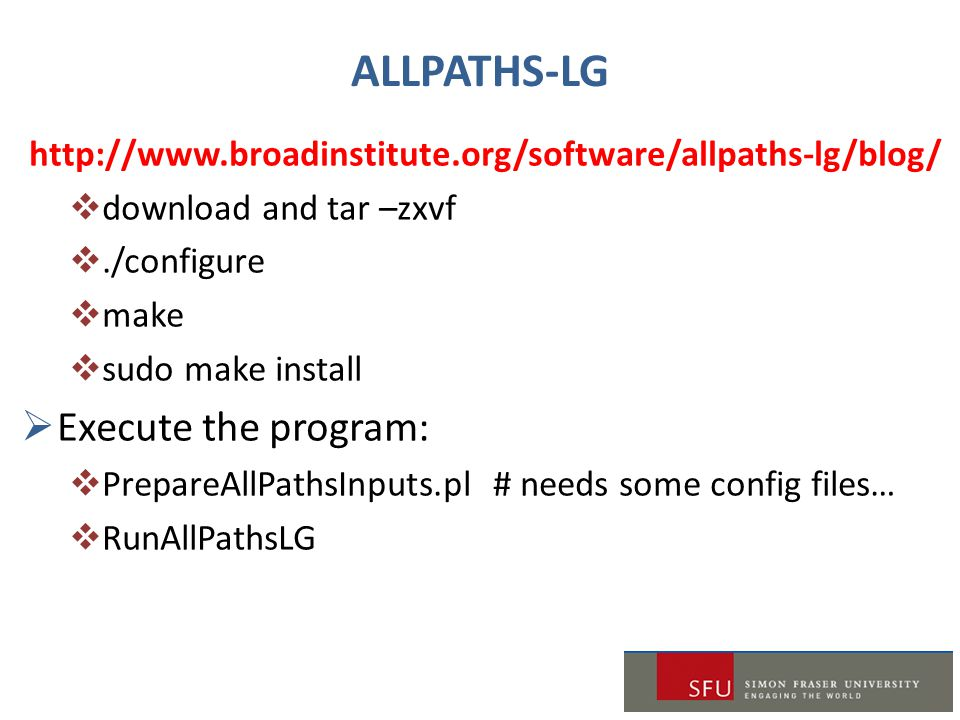 ALLPATHS-LG http://www.broadinstitute.org/software/allpaths-lg/blog/  download and tar –zxvf ./configure  make  sudo make install  Execute the program:  PrepareAllPathsInputs.pl # needs some config files…  RunAllPathsLG