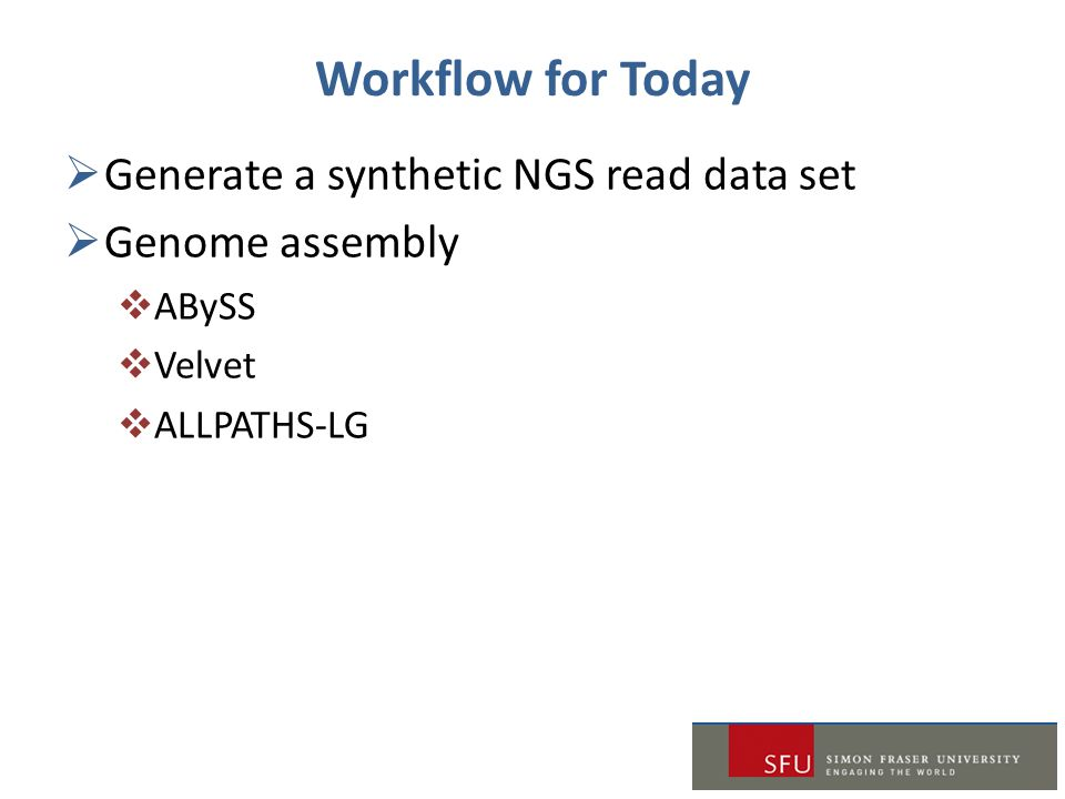 Workflow for Today  Generate a synthetic NGS read data set  Genome assembly  ABySS  Velvet  ALLPATHS-LG