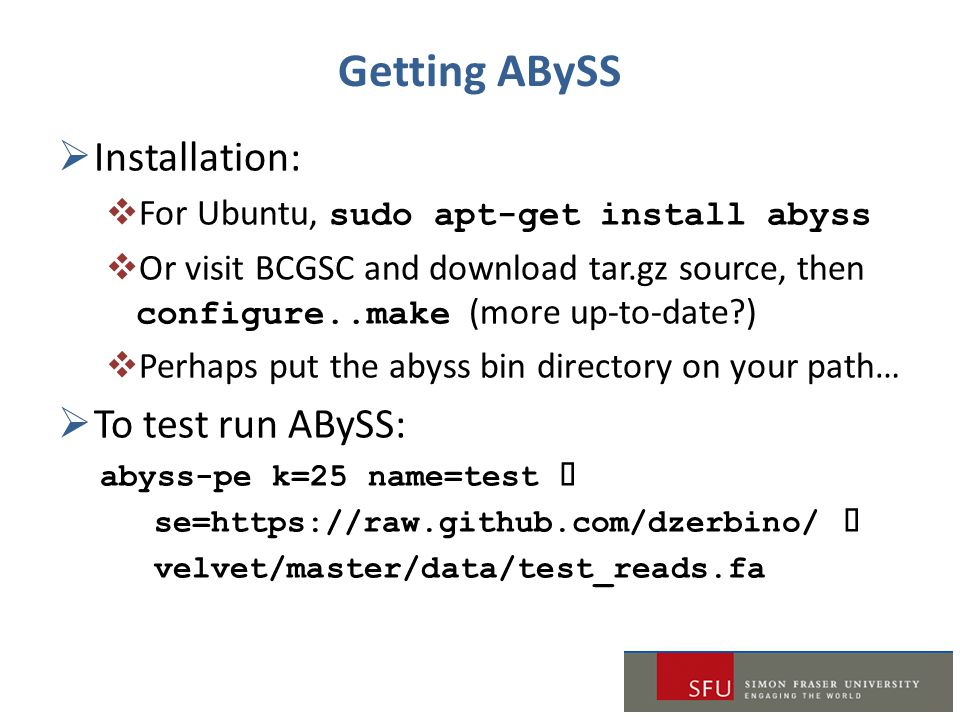 Getting ABySS  Installation:  For Ubuntu, sudo apt-get install abyss  Or visit BCGSC and download tar.gz source, then configure..make (more up-to-date )  Perhaps put the abyss bin directory on your path…  To test run ABySS: abyss-pe k=25 name=test  se=https://raw.github.com/dzerbino/  velvet/master/data/test_reads.fa