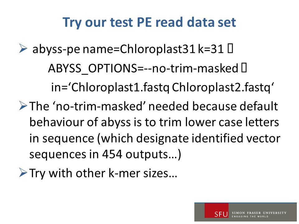Try our test PE read data set  abyss-pe name=Chloroplast31 k=31  ABYSS_OPTIONS=--no-trim-masked  in='Chloroplast1.fastq Chloroplast2.fastq'  The 'no-trim-masked' needed because default behaviour of abyss is to trim lower case letters in sequence (which designate identified vector sequences in 454 outputs…)  Try with other k-mer sizes…