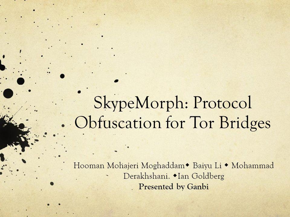 SkypeMorph: Protocol Obfuscation for Tor Bridges Hooman Mohajeri Moghaddam  Baiyu Li  Mohammad Derakhshani.  Ian Goldberg Presented by Ganbi