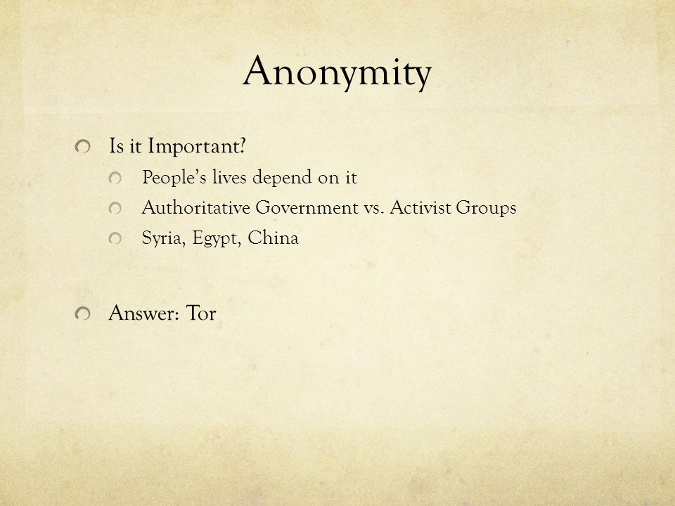 Anonymity Is it Important? People's lives depend on it Authoritative Government vs. Activist Groups Syria, Egypt, China Answer: Tor