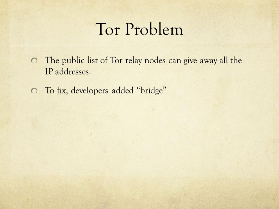 """Tor Problem The public list of Tor relay nodes can give away all the IP addresses. To fix, developers added """"bridge"""""""