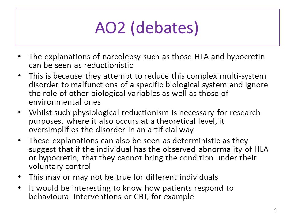 AO2 (debates) The explanations of narcolepsy such as those HLA and hypocretin can be seen as reductionistic This is because they attempt to reduce this complex multi-system disorder to malfunctions of a specific biological system and ignore the role of other biological variables as well as those of environmental ones Whilst such physiological reductionism is necessary for research purposes, where it also occurs at a theoretical level, it oversimplifies the disorder in an artificial way These explanations can also be seen as deterministic as they suggest that if the individual has the observed abnormality of HLA or hypocretin, that they cannot bring the condition under their voluntary control This may or may not be true for different individuals It would be interesting to know how patients respond to behavioural interventions or CBT, for example 9