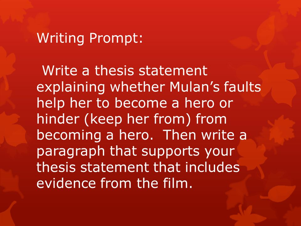 Writing Prompt: Write a thesis statement explaining whether Mulan's faults help her to become a hero or hinder (keep her from) from becoming a hero. T