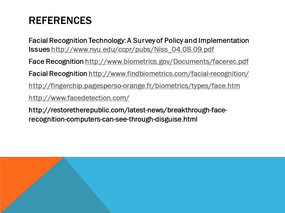 REFERENCES Facial Recognition Technology: A Survey of Policy and Implementation Issues http://www.nyu.edu/ccpr/pubs/Niss_04.08.09.pdfhttp://www.nyu.edu/ccpr/pubs/Niss_04.08.09.pdf Face Recognition http://www.biometrics.gov/Documents/facerec.pdfhttp://www.biometrics.gov/Documents/facerec.pdf Facial Recognition http://www.findbiometrics.com/facial-recognition/http://www.findbiometrics.com/facial-recognition/ http://fingerchip.pagesperso-orange.fr/biometrics/types/face.htm http://www.facedetection.com/ http://restoretherepublic.com/latest-news/breakthrough-face- recognition-computers-can-see-through-disguise.html