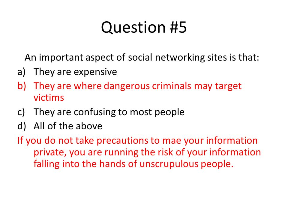 Question #5 An important aspect of social networking sites is that: a)They are expensive b)They are where dangerous criminals may target victims c)They are confusing to most people d)All of the above If you do not take precautions to mae your information private, you are running the risk of your information falling into the hands of unscrupulous people.