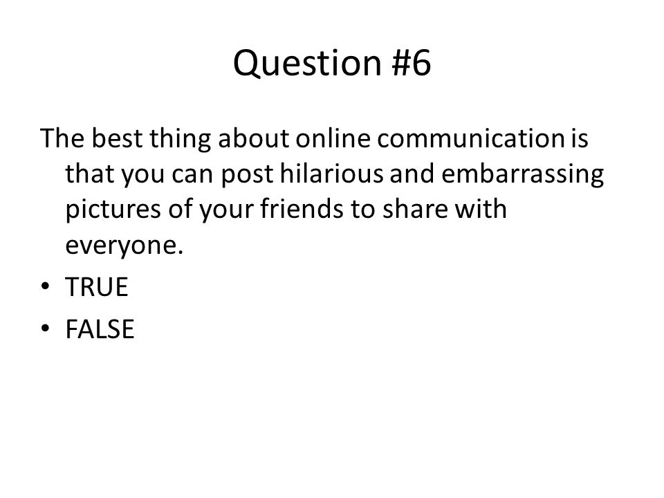 Question #6 The best thing about online communication is that you can post hilarious and embarrassing pictures of your friends to share with everyone.