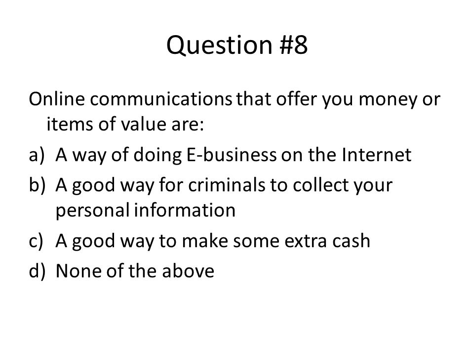 Question #8 Online communications that offer you money or items of value are: a)A way of doing E-business on the Internet b)A good way for criminals to collect your personal information c)A good way to make some extra cash d)None of the above