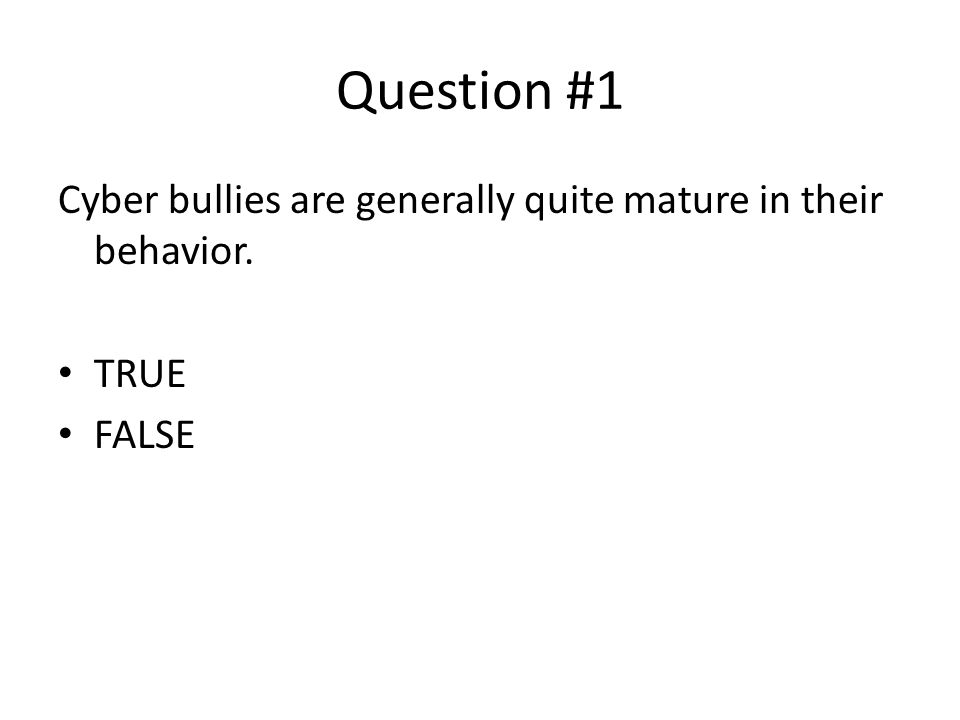 Question #1 Cyber bullies are generally quite mature in their behavior. TRUE FALSE