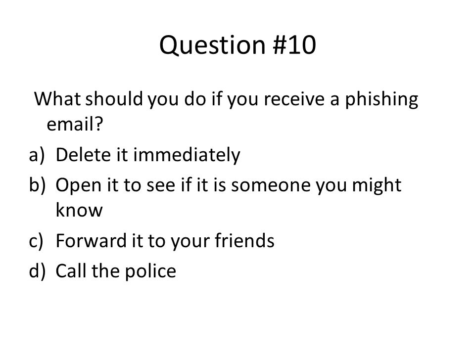 Question #10 What should you do if you receive a phishing email.