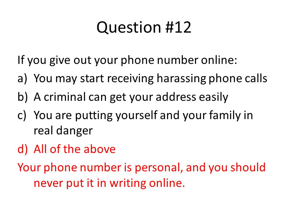 Question #12 If you give out your phone number online: a)You may start receiving harassing phone calls b)A criminal can get your address easily c)You are putting yourself and your family in real danger d)All of the above Your phone number is personal, and you should never put it in writing online.