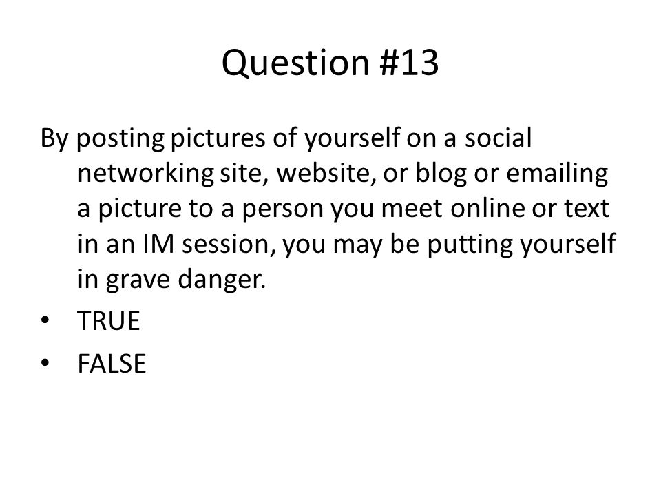 Question #13 By posting pictures of yourself on a social networking site, website, or blog or emailing a picture to a person you meet online or text in an IM session, you may be putting yourself in grave danger.