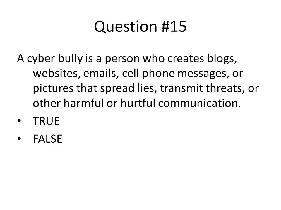 Question #15 A cyber bully is a person who creates blogs, websites, emails, cell phone messages, or pictures that spread lies, transmit threats, or other harmful or hurtful communication.