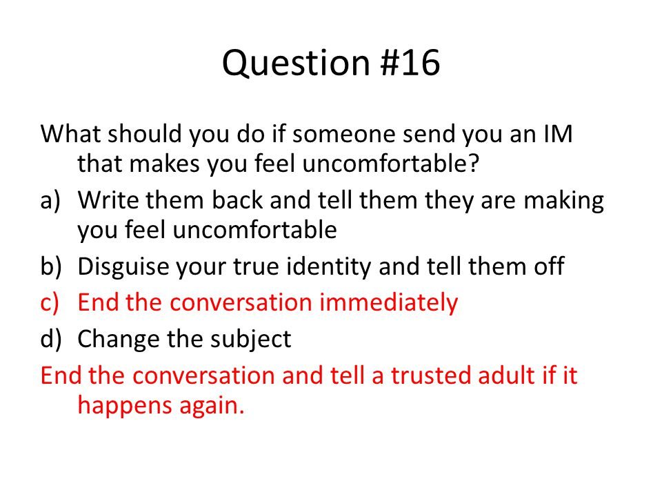 Question #16 What should you do if someone send you an IM that makes you feel uncomfortable.