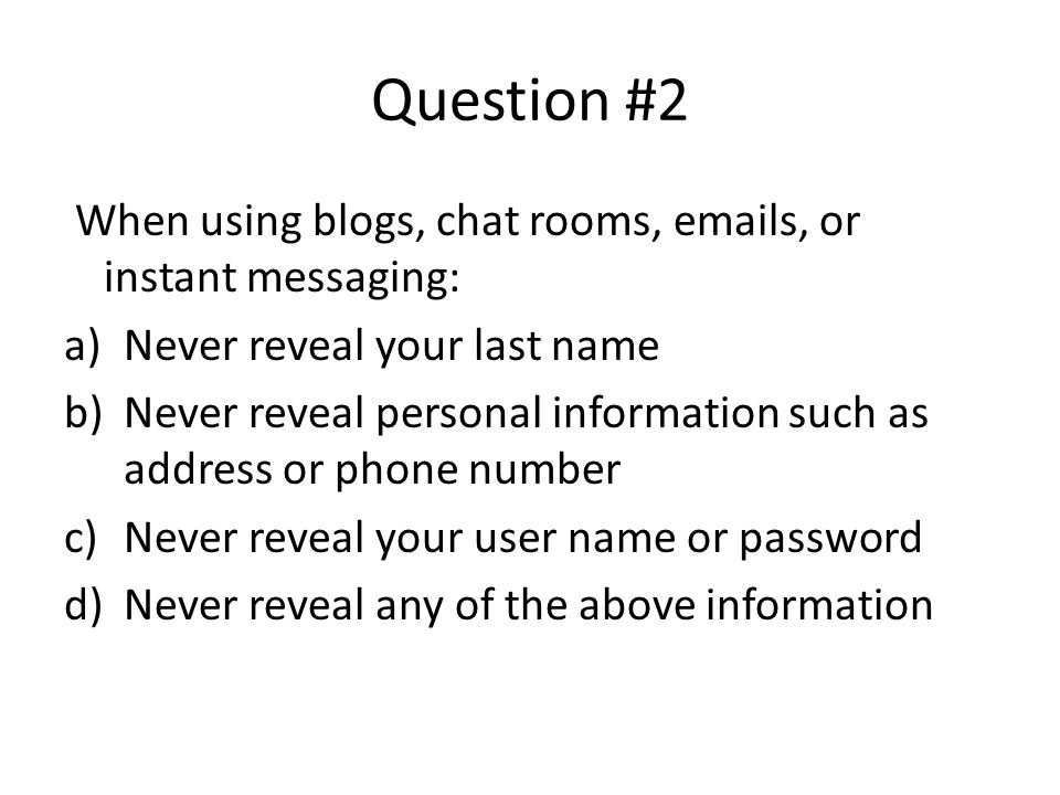 Question #2 When using blogs, chat rooms, emails, or instant messaging: a)Never reveal your last name b)Never reveal personal information such as address or phone number c)Never reveal your user name or password d)Never reveal any of the above information Any of the above information can be used to find you and perhaps hurt you in some way.