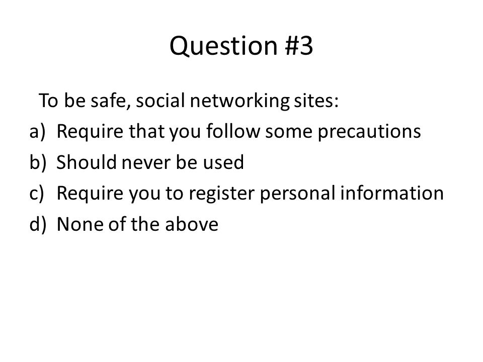 Question #3 To be safe, social networking sites: a)Require that you follow some precautions b)Should never be used c)Require you to register personal information d)None of the above